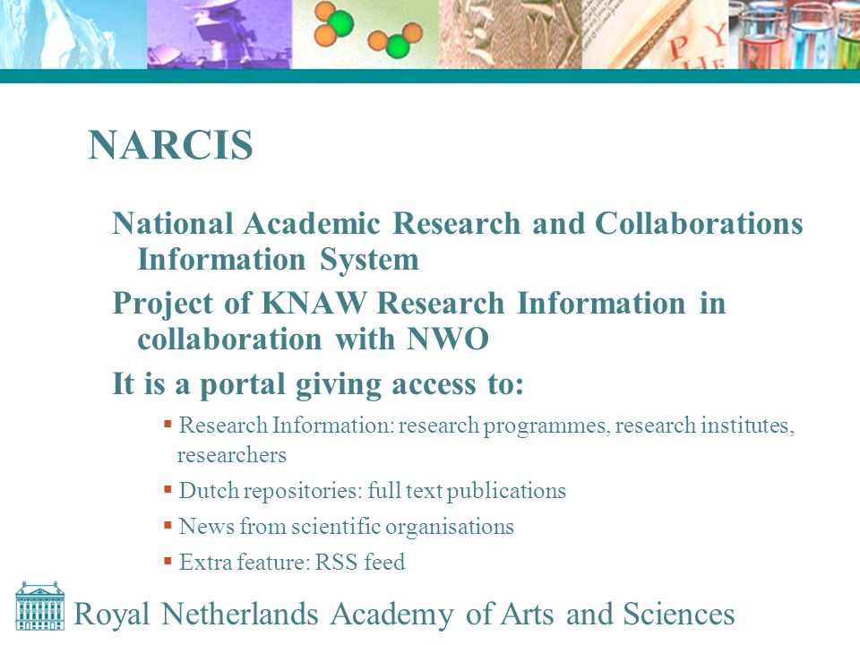 Royal Netherlands Academy of Arts and Sciences NARCIS National Academic Research and Collaborations Information System Project of KNAW Research Information in collaboration with NWO It is a portal giving access to: Research Information: research programmes, research institutes, researchers Dutch repositories: full text publications News from scientific organisations Extra feature: RSS feed