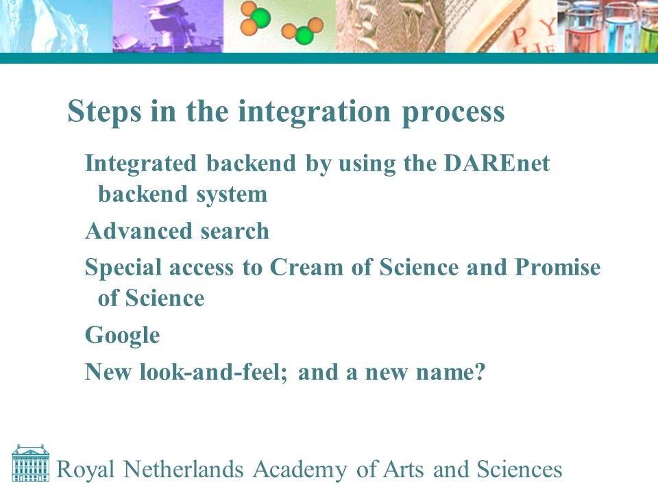 Royal Netherlands Academy of Arts and Sciences Steps in the integration process Integrated backend by using the DAREnet backend system Advanced search Special access to Cream of Science and Promise of Science Google New look-and-feel; and a new name