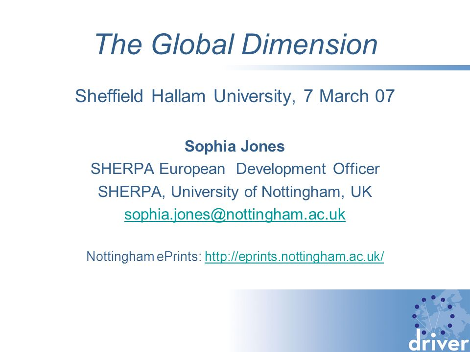 The Global Dimension Sheffield Hallam University, 7 March 07 Sophia Jones SHERPA European Development Officer SHERPA, University of Nottingham, UK sophia.jones@nottingham.ac.uk Nottingham ePrints: http://eprints.nottingham.ac.uk/http://eprints.nottingham.ac.uk/