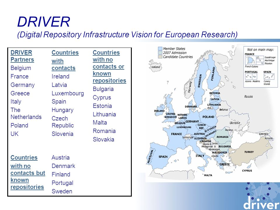 DRIVER (Digital Repository Infrastructure Vision for European Research) DRIVER Partners Belgium France Germany Greece Italy The Netherlands Poland UK Countries with contacts Ireland Latvia Luxembourg Spain Hungary Czech Republic Slovenia Countries with no contacts or known repositories Bulgaria Cyprus Estonia Lithuania Malta Romania Slovakia Countries with no contacts but known repositories Austria Denmark Finland Portugal Sweden