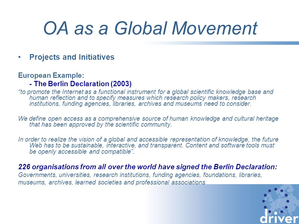 OA as a Global Movement Projects and Initiatives European Example: - The Berlin Declaration (2003) to promote the Internet as a functional instrument