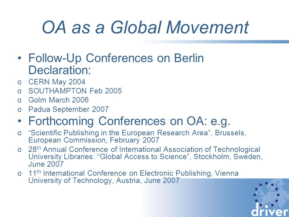 OA as a Global Movement Follow-Up Conferences on Berlin Declaration: oCERN May 2004 oSOUTHAMPTON Feb 2005 oGolm March 2006 oPadua September 2007 Forth