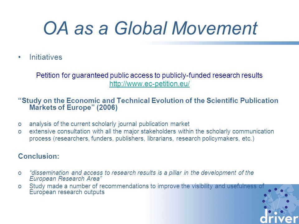 OA as a Global Movement Initiatives Petition for guaranteed public access to publicly-funded research results http://www.ec-petition.eu/ Study on the