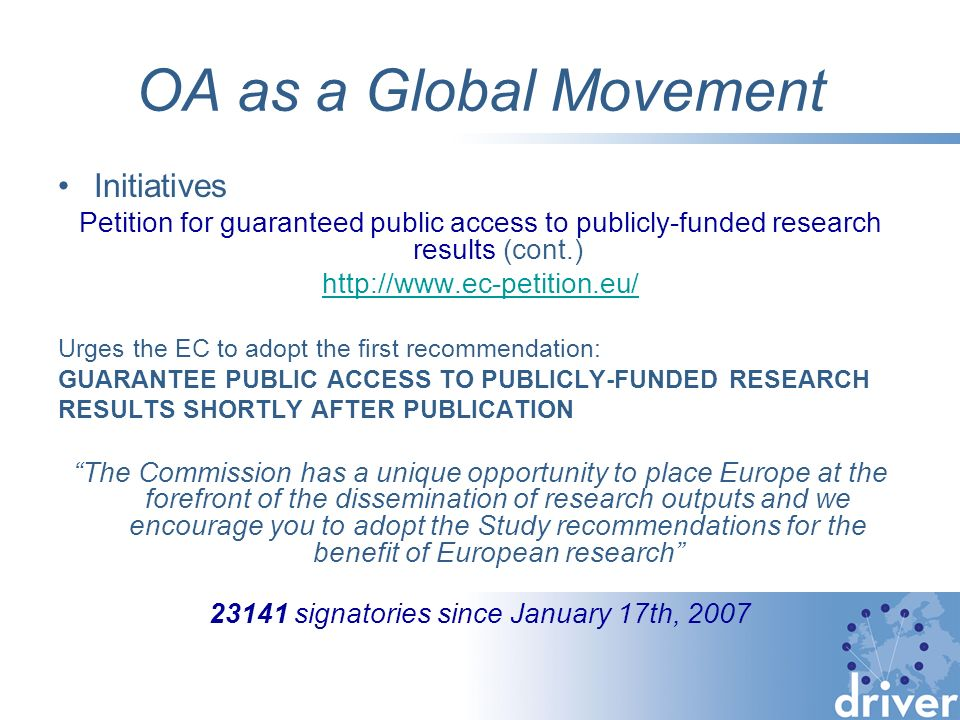 OA as a Global Movement Initiatives Petition for guaranteed public access to publicly-funded research results (cont.) http://www.ec-petition.eu/ Urges the EC to adopt the first recommendation: GUARANTEE PUBLIC ACCESS TO PUBLICLY-FUNDED RESEARCH RESULTS SHORTLY AFTER PUBLICATION The Commission has a unique opportunity to place Europe at the forefront of the dissemination of research outputs and we encourage you to adopt the Study recommendations for the benefit of European research 23141 signatories since January 17th, 2007