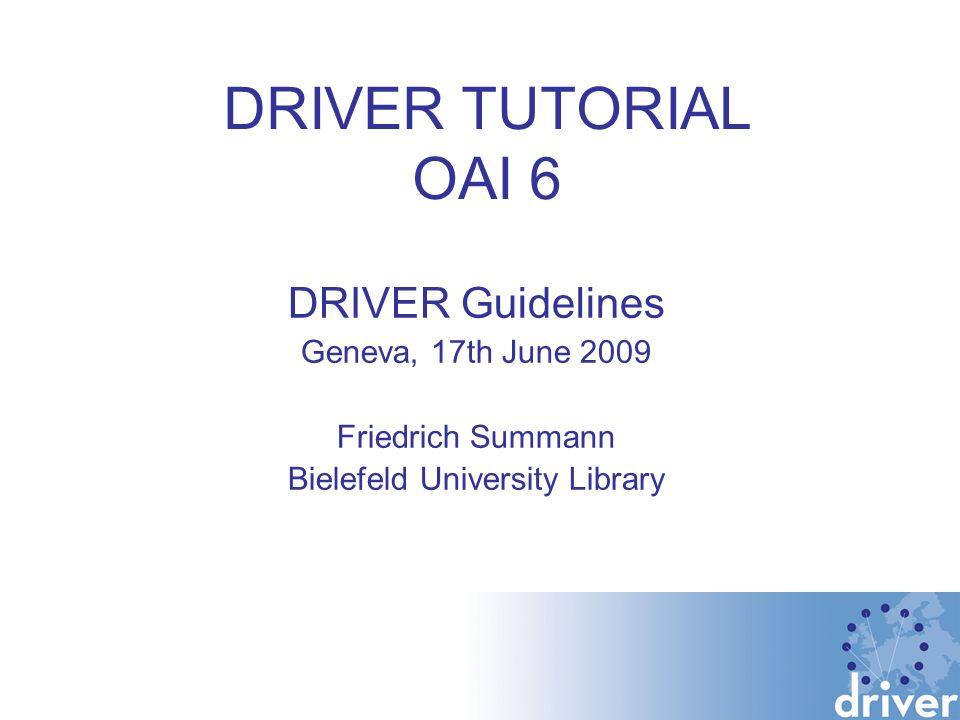 DRIVER TUTORIAL OAI 6 DRIVER Guidelines Geneva, 17th June 2009 Friedrich Summann Bielefeld University Library