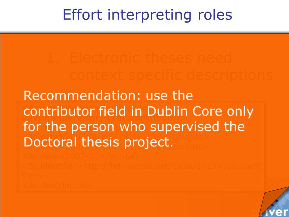 1.Electronic theses need context specific descriptions Effort interpreting roles Partington, David(supervisor) Lupson, Jonathan 2007-06-06T18:17:13Z 2007-02 http://hdl.handle.net/1826/1729 Recommendation: use the contributor field in Dublin Core only for the person who supervised the Doctoral thesis project.