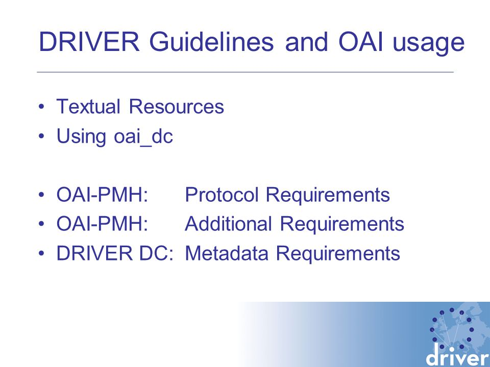DRIVER Guidelines and OAI usage Textual Resources Using oai_dc OAI-PMH:Protocol Requirements OAI-PMH:Additional Requirements DRIVER DC: Metadata Requirements