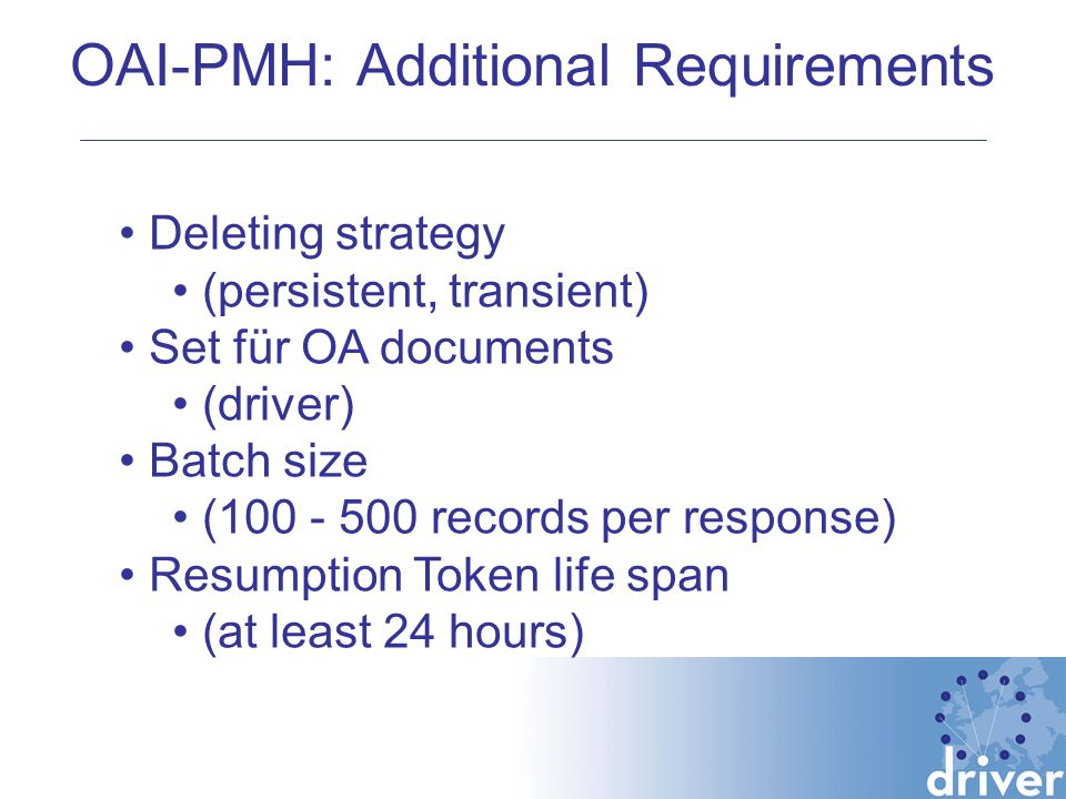 OAI-PMH: Additional Requirements Deleting strategy (persistent, transient) Set für OA documents (driver) Batch size (100 - 500 records per response) Resumption Token life span (at least 24 hours)