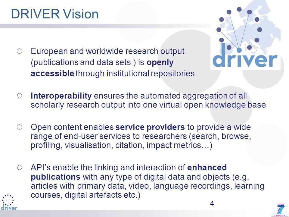4 DRIVER Vision European and worldwide research output (publications and data sets ) is openly accessible through institutional repositories Interoperability ensures the automated aggregation of all scholarly research output into one virtual open knowledge base Open content enables service providers to provide a wide range of end-user services to researchers (search, browse, profiling, visualisation, citation, impact metrics…) APIs enable the linking and interaction of enhanced publications with any type of digital data and objects (e.g.