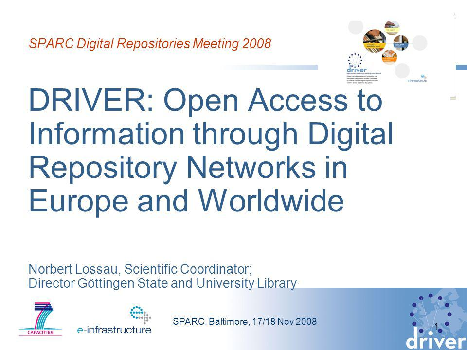 SPARC, Baltimore, 17/18 Nov 2008 1 SPARC Digital Repositories Meeting 2008 DRIVER: Open Access to Information through Digital Repository Networks in Europe and Worldwide Norbert Lossau, Scientific Coordinator; Director Göttingen State and University Library