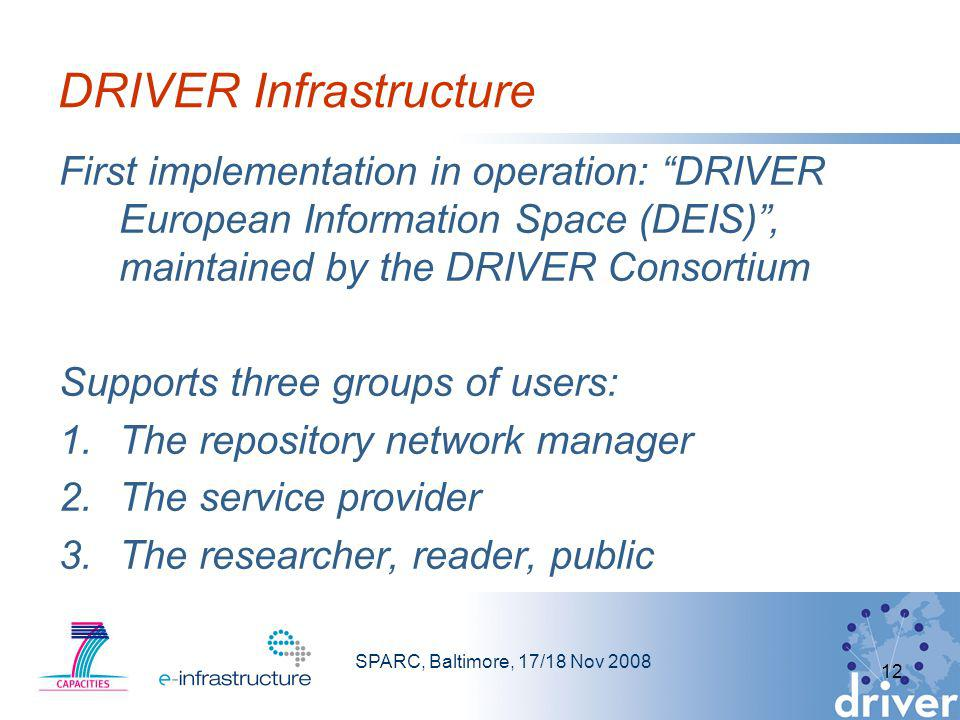 SPARC, Baltimore, 17/18 Nov 2008 12 DRIVER Infrastructure First implementation in operation: DRIVER European Information Space (DEIS), maintained by t