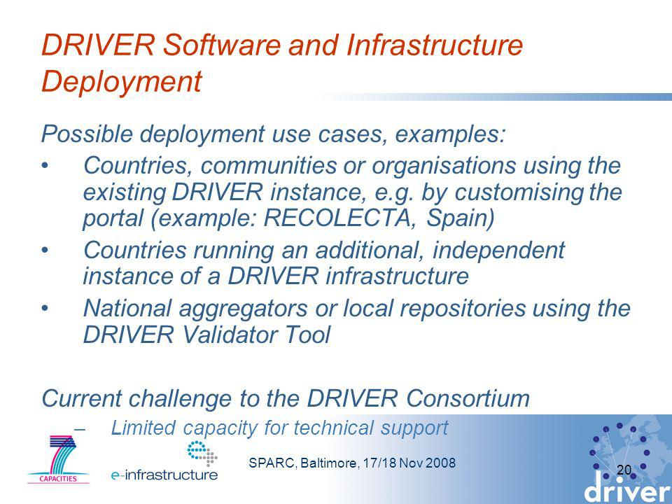 SPARC, Baltimore, 17/18 Nov 2008 20 DRIVER Software and Infrastructure Deployment Possible deployment use cases, examples: Countries, communities or organisations using the existing DRIVER instance, e.g.