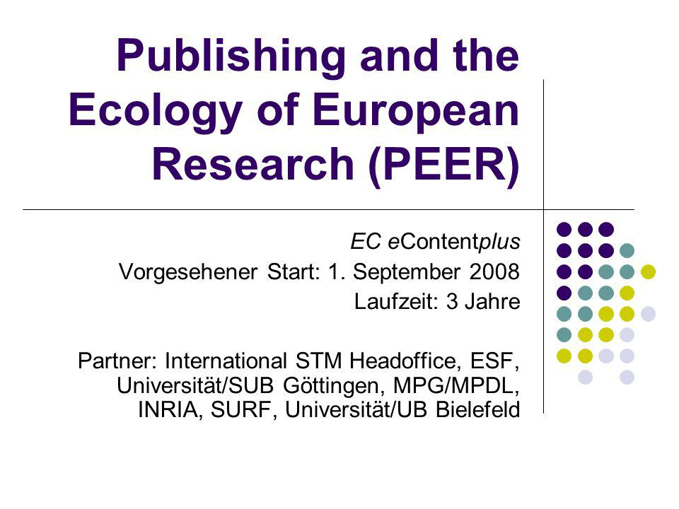 Publishing and the Ecology of European Research (PEER) EC eContentplus Vorgesehener Start: 1. September 2008 Laufzeit: 3 Jahre Partner: International