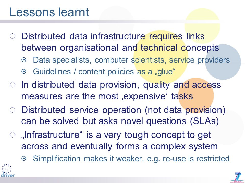 Lessons learnt Distributed data infrastructure requires links between organisational and technical concepts Data specialists, computer scientists, service providers Guidelines / content policies as a glue In distributed data provision, quality and access measures are the most expensive tasks Distributed service operation (not data provision) can be solved but asks novel questions (SLAs) Infrastructure is a very tough concept to get across and eventually forms a complex system Simplification makes it weaker, e.g.