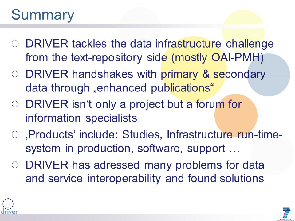 Summary DRIVER tackles the data infrastructure challenge from the text-repository side (mostly OAI-PMH) DRIVER handshakes with primary & secondary data through enhanced publications DRIVER isnt only a project but a forum for information specialists Products include: Studies, Infrastructure run-time- system in production, software, support … DRIVER has adressed many problems for data and service interoperability and found solutions