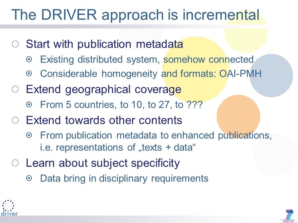 The DRIVER approach is incremental Start with publication metadata Existing distributed system, somehow connected Considerable homogeneity and formats: OAI-PMH Extend geographical coverage From 5 countries, to 10, to 27, to .