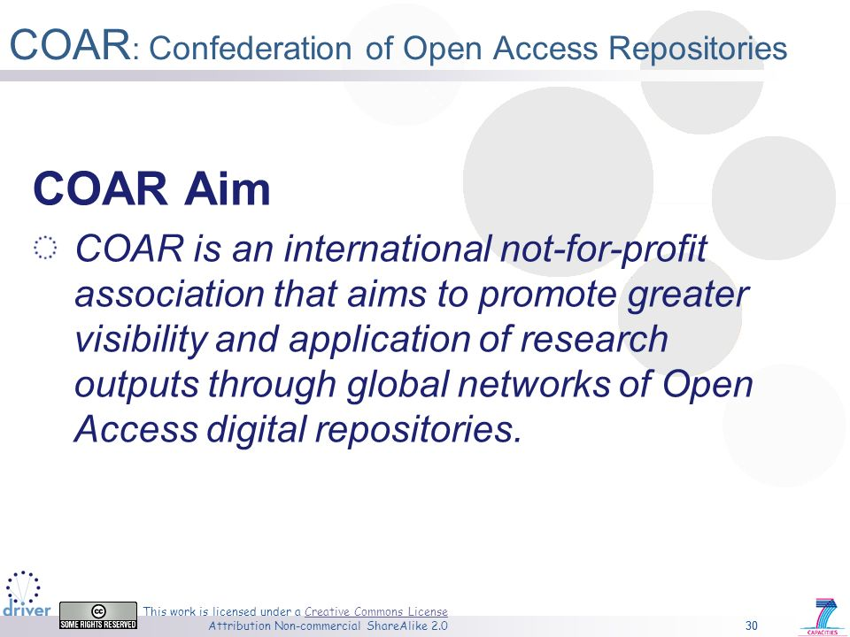 30 This work is licensed under a Creative Commons License Attribution Non-commercial ShareAlike 2.0Creative Commons License 30 COAR : Confederation of Open Access Repositories COAR Aim COAR is an international not-for-profit association that aims to promote greater visibility and application of research outputs through global networks of Open Access digital repositories.