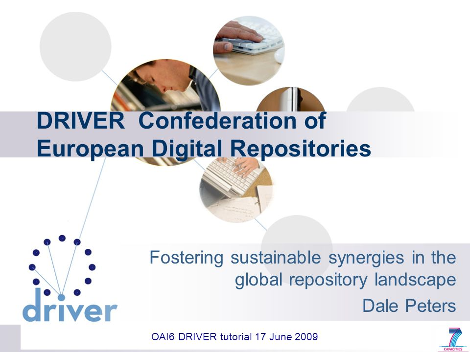 DRIVER Confederation of European Digital Repositories Fostering sustainable synergies in the global repository landscape Dale Peters OAI6 DRIVER tutorial 17 June 2009