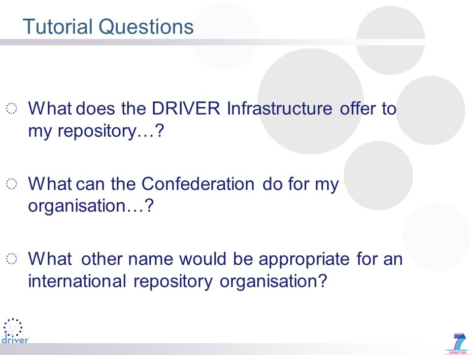 Tutorial Questions What does the DRIVER Infrastructure offer to my repository…? What can the Confederation do for my organisation…? What other name wo