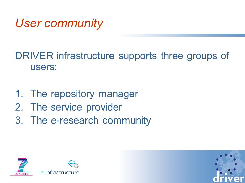 8 User community DRIVER infrastructure supports three groups of users: 1.The repository manager 2.The service provider 3.The e-research community