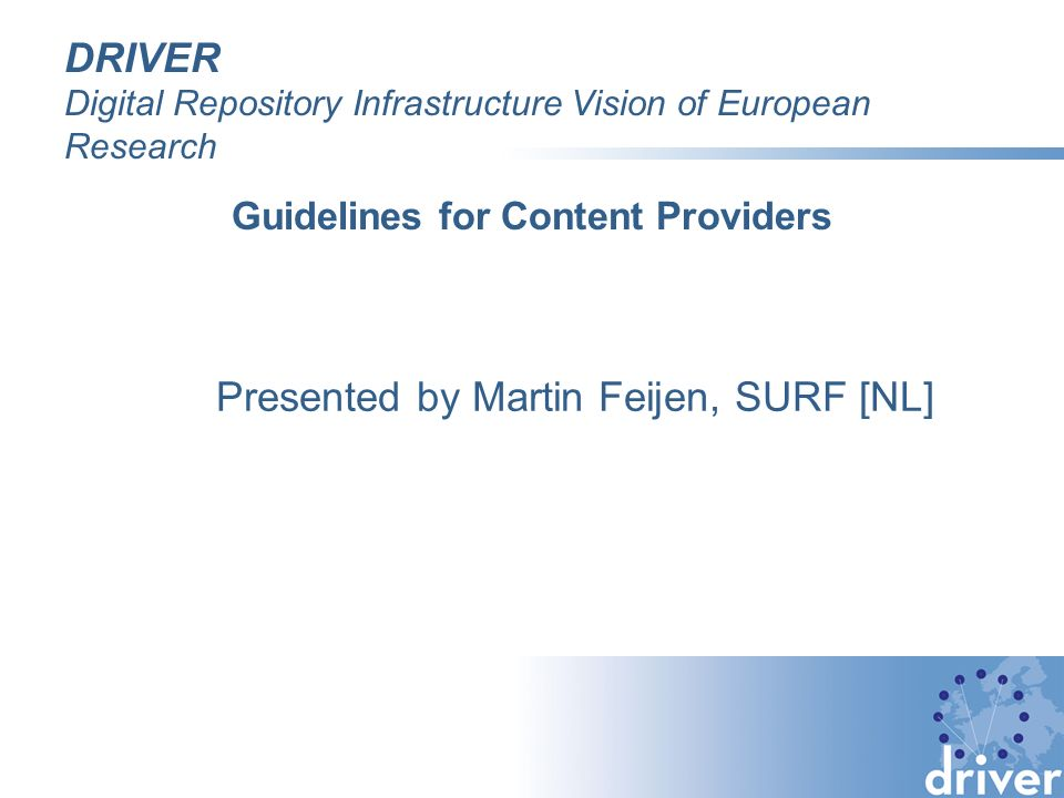 DRIVER Digital Repository Infrastructure Vision of European Research Guidelines for Content Providers Presented by Martin Feijen, SURF [NL]