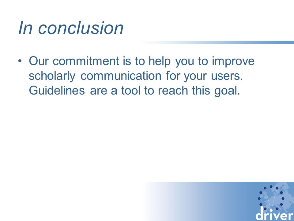 In conclusion Our commitment is to help you to improve scholarly communication for your users.