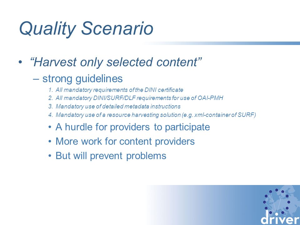 Quality Scenario Harvest only selected content –strong guidelines 1.All mandatory requirements of the DINI certificate 2.All mandatory DINI/SURF/DLF requirements for use of OAI-PMH 3.Mandatory use of detailed metadata instructions 4.Mandatory use of a resource harvesting solution (e.g.