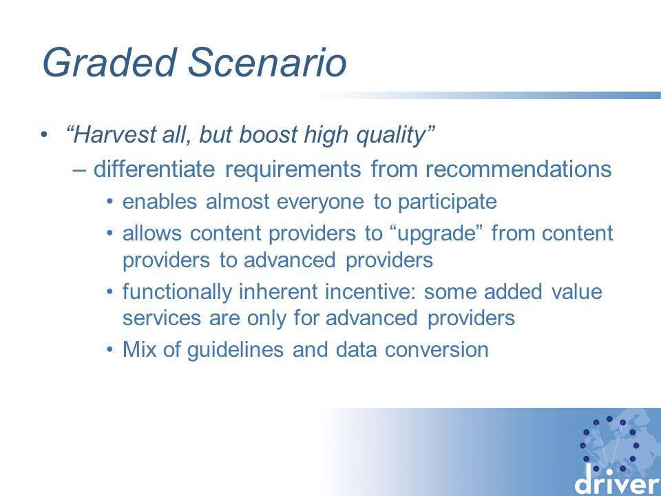 Graded Scenario Harvest all, but boost high quality –differentiate requirements from recommendations enables almost everyone to participate allows content providers to upgrade from content providers to advanced providers functionally inherent incentive: some added value services are only for advanced providers Mix of guidelines and data conversion