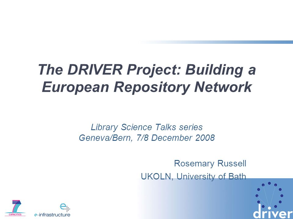 The DRIVER Project: Building a European Repository Network Library Science Talks series Geneva/Bern, 7/8 December 2008 Rosemary Russell UKOLN, University of Bath