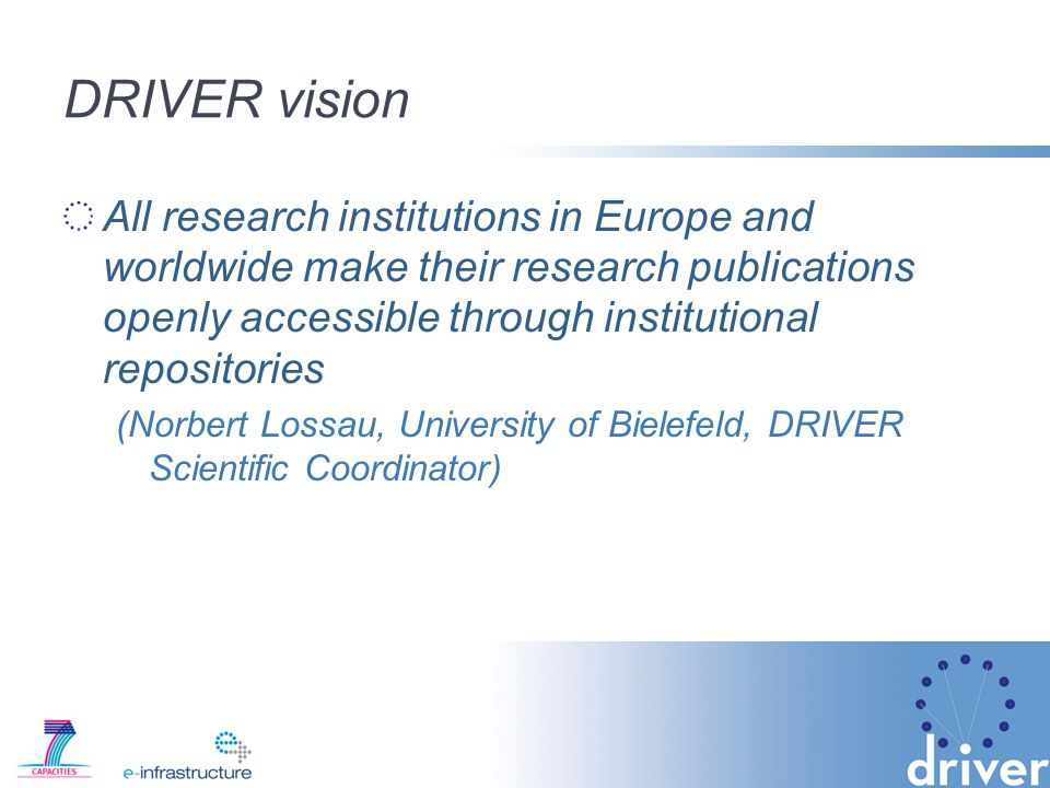 DRIVER vision All research institutions in Europe and worldwide make their research publications openly accessible through institutional repositories (Norbert Lossau, University of Bielefeld, DRIVER Scientific Coordinator)
