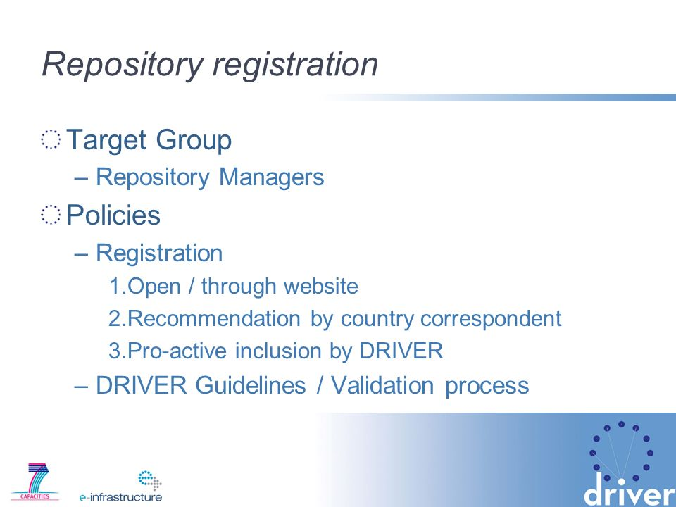 Repository registration Target Group –Repository Managers Policies –Registration 1.Open / through website 2.Recommendation by country correspondent 3.Pro-active inclusion by DRIVER –DRIVER Guidelines / Validation process