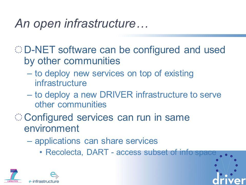 An open infrastructure… D-NET software can be configured and used by other communities –to deploy new services on top of existing infrastructure –to deploy a new DRIVER infrastructure to serve other communities Configured services can run in same environment –applications can share services Recolecta, DART - access subset of info space