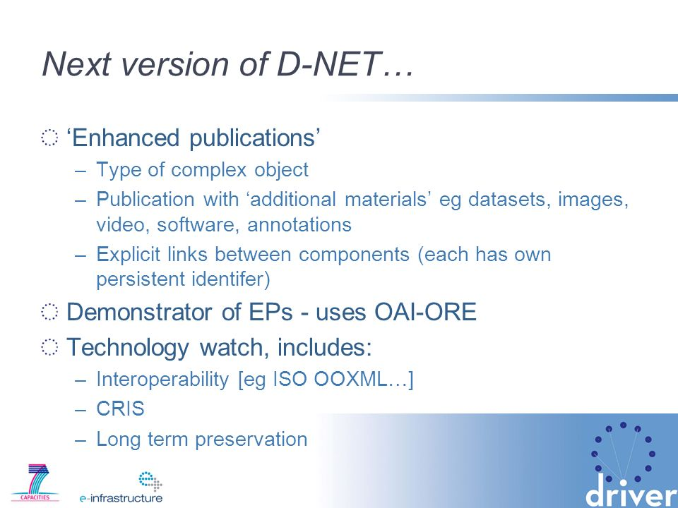 Next version of D-NET… Enhanced publications –Type of complex object –Publication with additional materials eg datasets, images, video, software, annotations –Explicit links between components (each has own persistent identifer) Demonstrator of EPs - uses OAI-ORE Technology watch, includes: –Interoperability [eg ISO OOXML…] –CRIS –Long term preservation