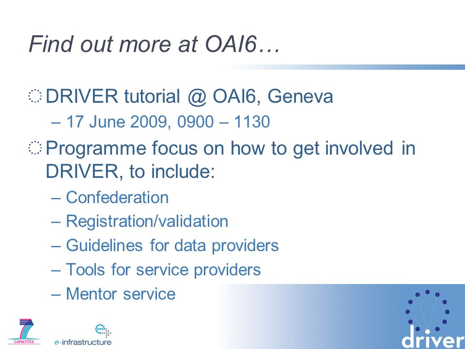 Find out more at OAI6… DRIVER OAI6, Geneva –17 June 2009, 0900 – 1130 Programme focus on how to get involved in DRIVER, to include: –Confederation –Registration/validation –Guidelines for data providers –Tools for service providers –Mentor service