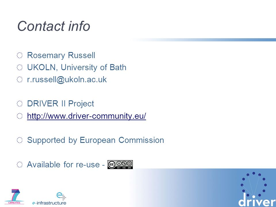 Contact info Rosemary Russell UKOLN, University of Bath r.russell@ukoln.ac.uk DRIVER II Project http://www.driver-community.eu/ Supported by European Commission Available for re-use -