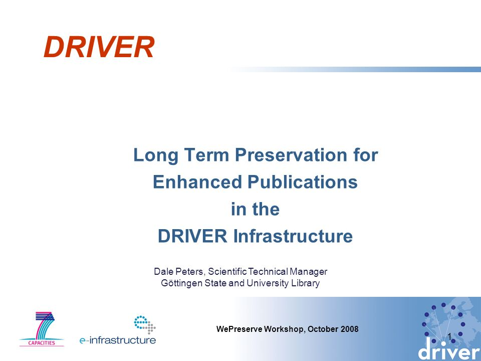 DRIVER Long Term Preservation for Enhanced Publications in the DRIVER Infrastructure 1 WePreserve Workshop, October 2008 Dale Peters, Scientific Technical Manager Göttingen State and University Library