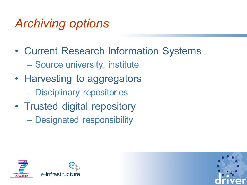 Archiving options Current Research Information Systems –Source university, institute Harvesting to aggregators –Disciplinary repositories Trusted digital repository –Designated responsibility 10