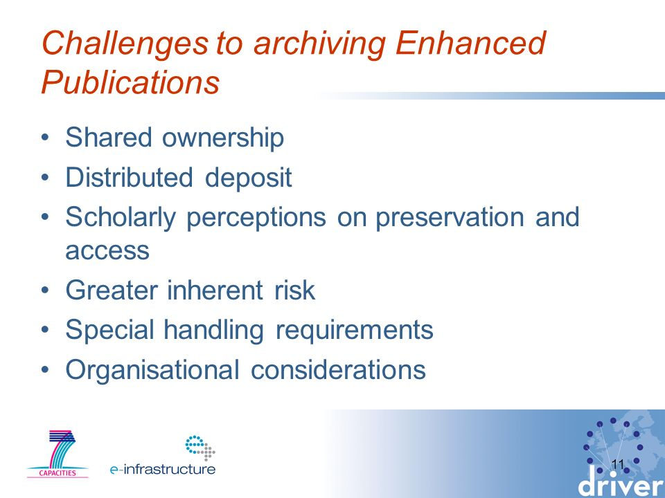 Challenges to archiving Enhanced Publications Shared ownership Distributed deposit Scholarly perceptions on preservation and access Greater inherent risk Special handling requirements Organisational considerations 11