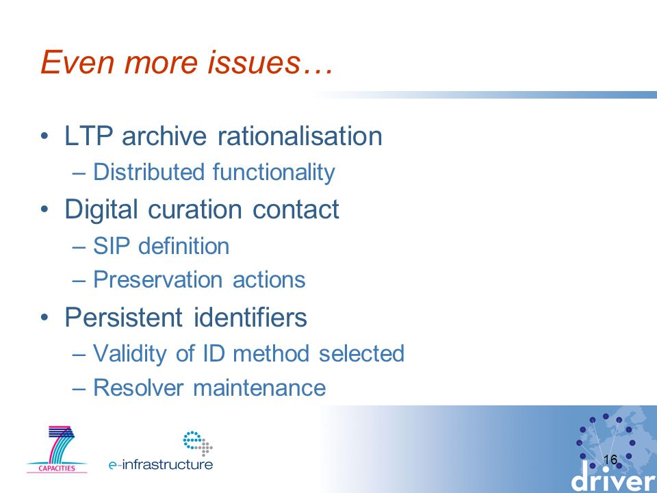 Even more issues… LTP archive rationalisation –Distributed functionality Digital curation contact –SIP definition –Preservation actions Persistent identifiers –Validity of ID method selected –Resolver maintenance 16