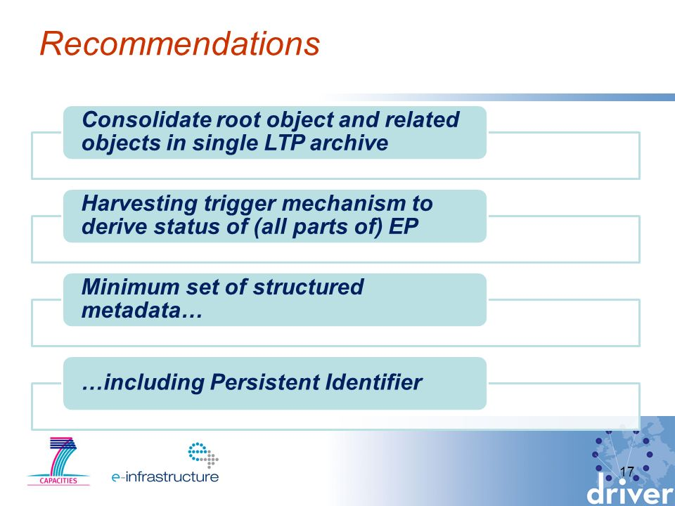 Recommendations Consolidate root object and related objects in single LTP archive Harvesting trigger mechanism to derive status of (all parts of) EP Minimum set of structured metadata… …including Persistent Identifier 17