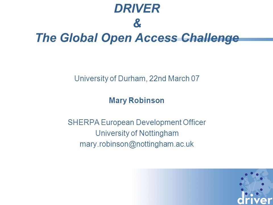 DRIVER & The Global Open Access Challenge University of Durham, 22nd March 07 Mary Robinson SHERPA European Development Officer University of Nottingh