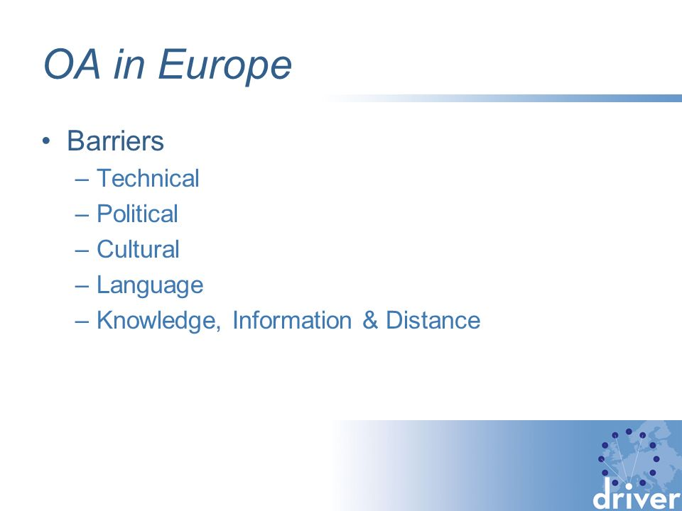 OA in Europe Barriers –Technical –Political –Cultural –Language –Knowledge, Information & Distance