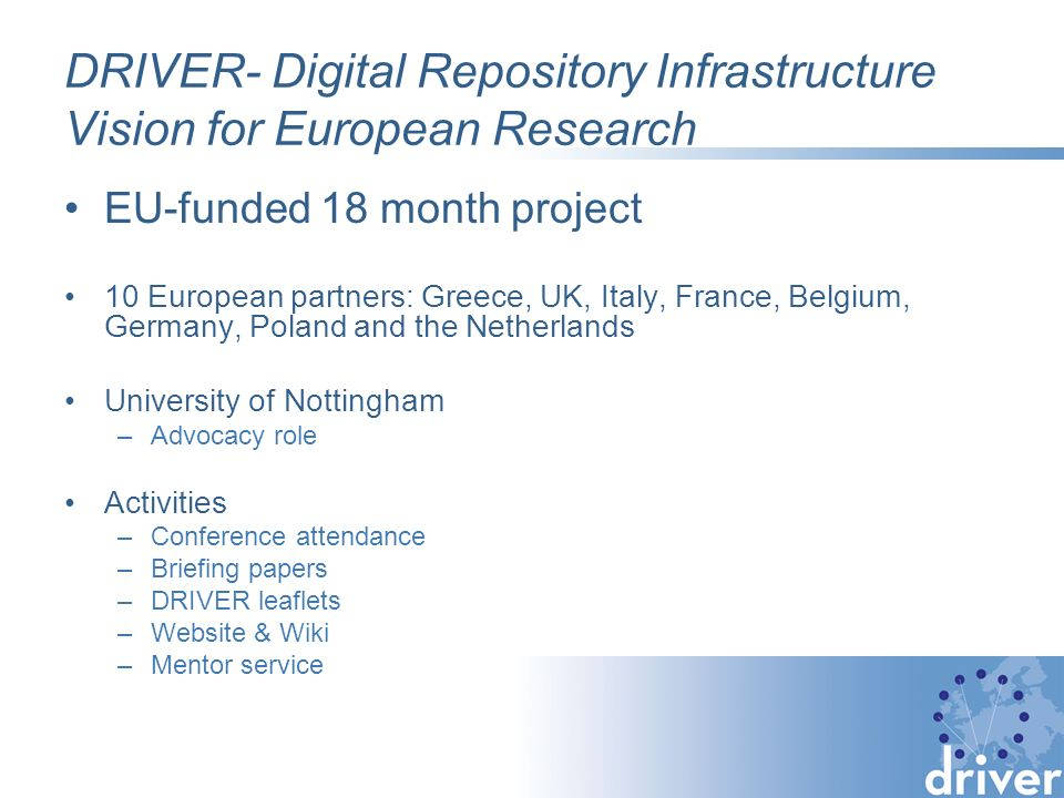 DRIVER- Digital Repository Infrastructure Vision for European Research EU-funded 18 month project 10 European partners: Greece, UK, Italy, France, Belgium, Germany, Poland and the Netherlands University of Nottingham –Advocacy role Activities –Conference attendance –Briefing papers –DRIVER leaflets –Website & Wiki –Mentor service