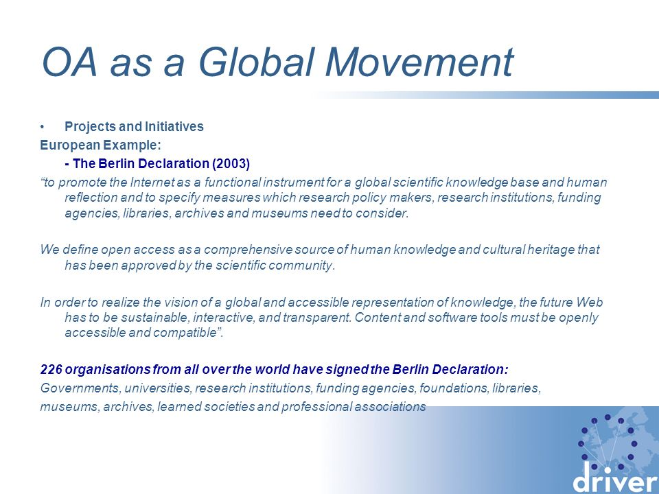 OA as a Global Movement Projects and Initiatives European Example: - The Berlin Declaration (2003) to promote the Internet as a functional instrument for a global scientific knowledge base and human reflection and to specify measures which research policy makers, research institutions, funding agencies, libraries, archives and museums need to consider.