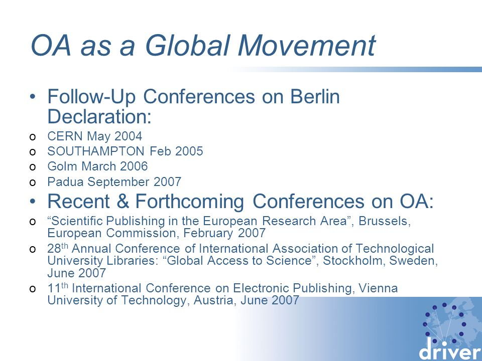 OA as a Global Movement Follow-Up Conferences on Berlin Declaration: oCERN May 2004 oSOUTHAMPTON Feb 2005 oGolm March 2006 oPadua September 2007 Recen