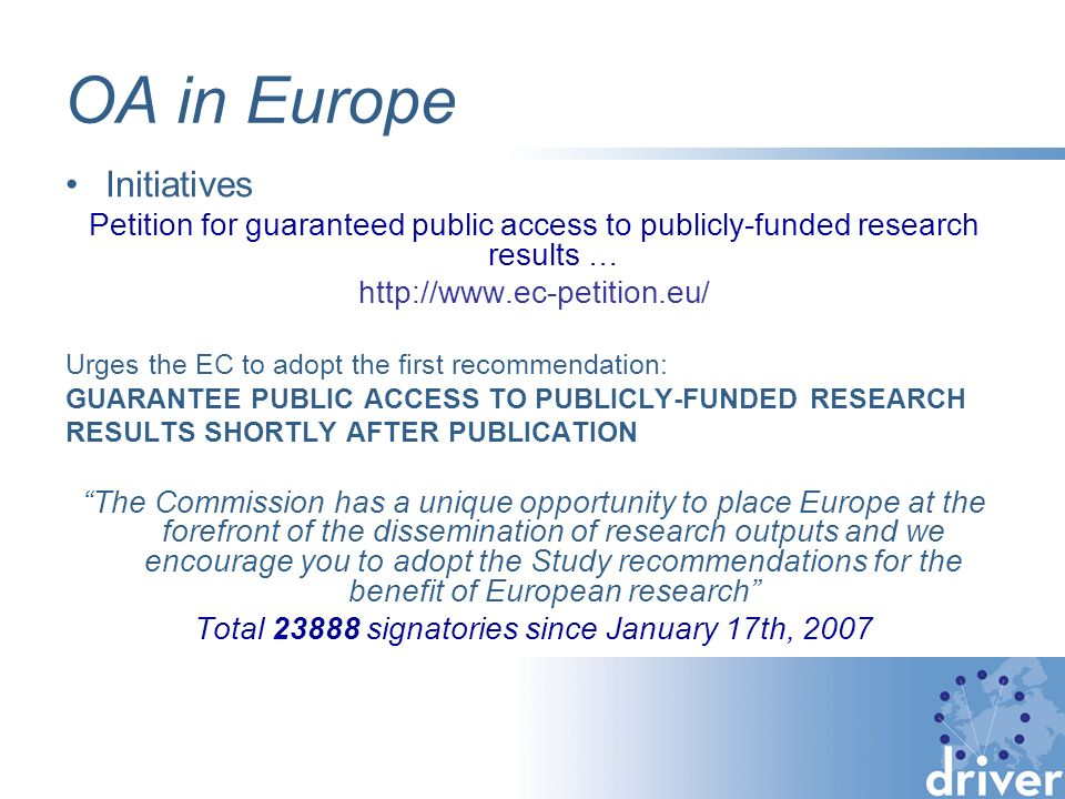 OA in Europe Initiatives Petition for guaranteed public access to publicly-funded research results … http://www.ec-petition.eu/ Urges the EC to adopt the first recommendation: GUARANTEE PUBLIC ACCESS TO PUBLICLY-FUNDED RESEARCH RESULTS SHORTLY AFTER PUBLICATION The Commission has a unique opportunity to place Europe at the forefront of the dissemination of research outputs and we encourage you to adopt the Study recommendations for the benefit of European research Total 23888 signatories since January 17th, 2007