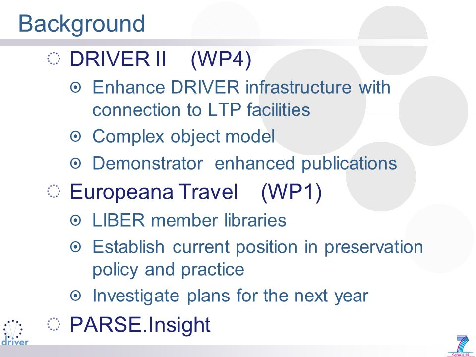 Background DRIVER II (WP4) Enhance DRIVER infrastructure with connection to LTP facilities Complex object model Demonstrator enhanced publications Europeana Travel (WP1) LIBER member libraries Establish current position in preservation policy and practice Investigate plans for the next year PARSE.Insight
