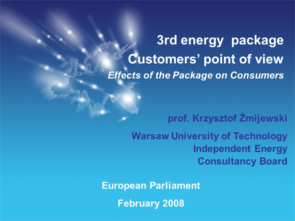 European Parliament February 2008 3rd energy package Customers point of view Effects of the Package on Consumers prof.