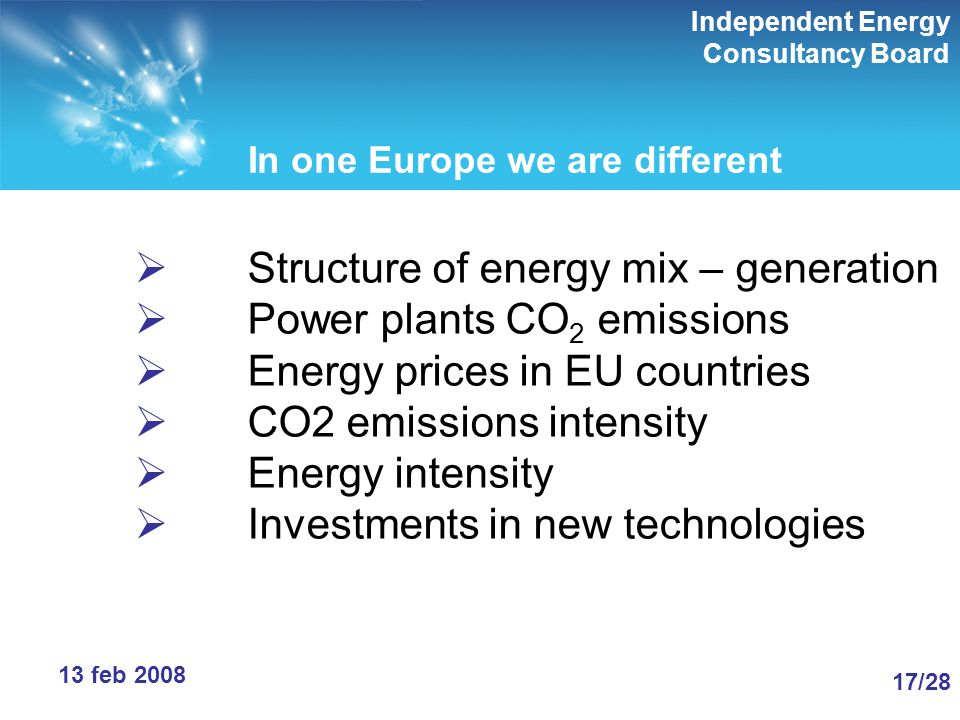 Independent Energy Consultancy Board 17/28 13 feb 2008 In one Europe we are different Structure of energy mix – generation Power plants CO 2 emissions Energy prices in EU countries CO2 emissions intensity Energy intensity Investments in new technologies