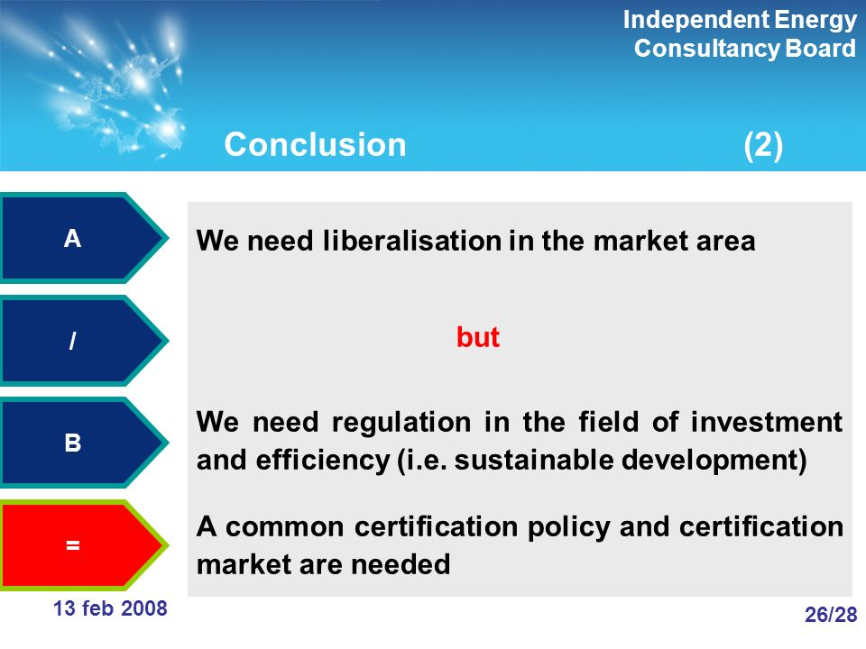 Independent Energy Consultancy Board 26/28 13 feb 2008 Conclusion(2) We need liberalisation in the market area but We need regulation in the field of investment and efficiency (i.e.